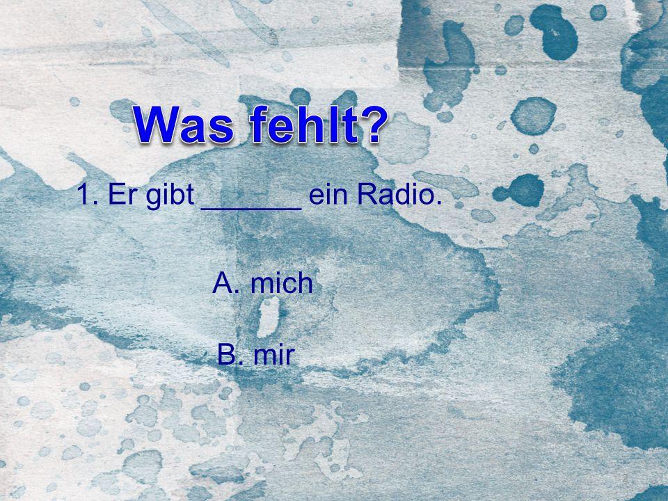 2 1. Er gibt ______ ein Radio. A.mich B. mir