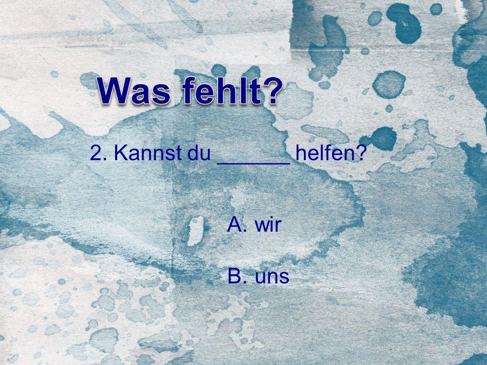 3 2. Kannst du ______ helfen? A.wir B.uns