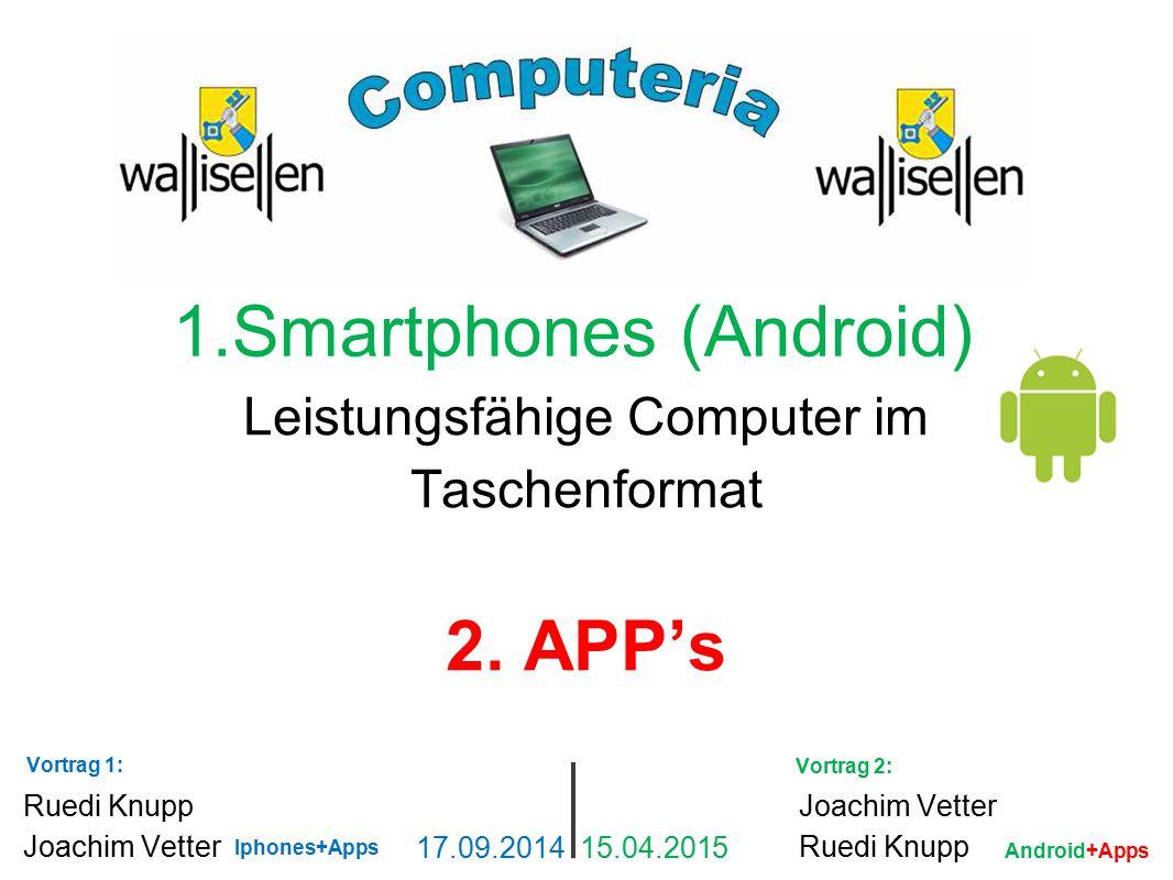 1.Smartphones (Android) Leistungsfähige Computer im Taschenformat 2. APP's Ruedi Knupp Joachim Vetter 17.09.2014 15.04.2015 Joachim Vetter Ruedi Knupp