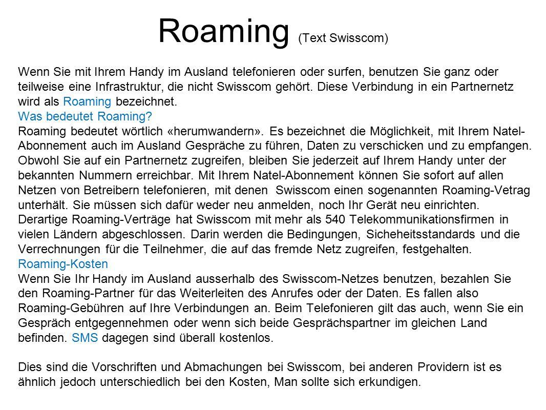 Roaming (Text Swisscom) Wenn Sie mit Ihrem Handy im Ausland telefonieren oder surfen, benutzen Sie ganz oder teilweise eine Infrastruktur, die nicht S