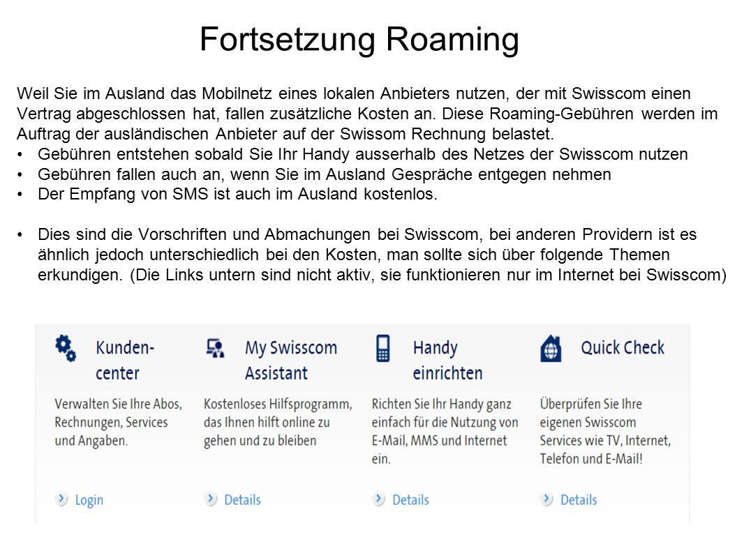 Fortsetzung Roaming Weil Sie im Ausland das Mobilnetz eines lokalen Anbieters nutzen, der mit Swisscom einen Vertrag abgeschlossen hat, fallen zusätzl