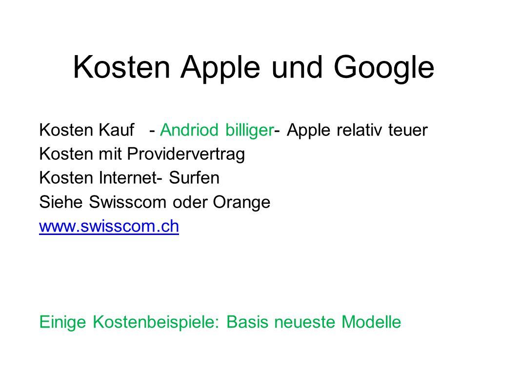 Kosten Apple und Google Kosten Kauf - Andriod billiger- Apple relativ teuer Kosten mit Providervertrag Kosten Internet- Surfen Siehe Swisscom oder Ora