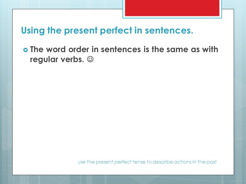 Using the present perfect in sentences.  The word order in sentences is the same as with regular verbs. use the present perfect tense to describe act