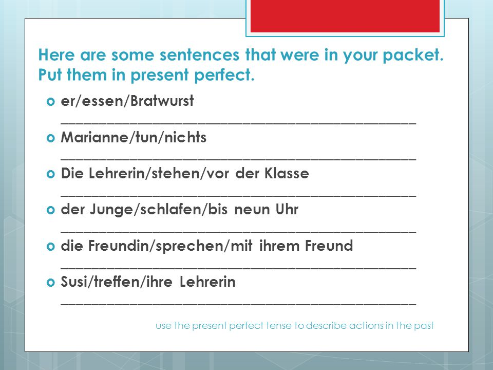 Here are some sentences that were in your packet. Put them in present perfect.  er/essen/Bratwurst _______________________________________________ 