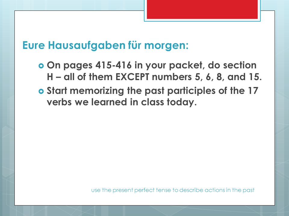 Eure Hausaufgaben für morgen:  On pages 415-416 in your packet, do section H – all of them EXCEPT numbers 5, 6, 8, and 15.  Start memorizing the pas