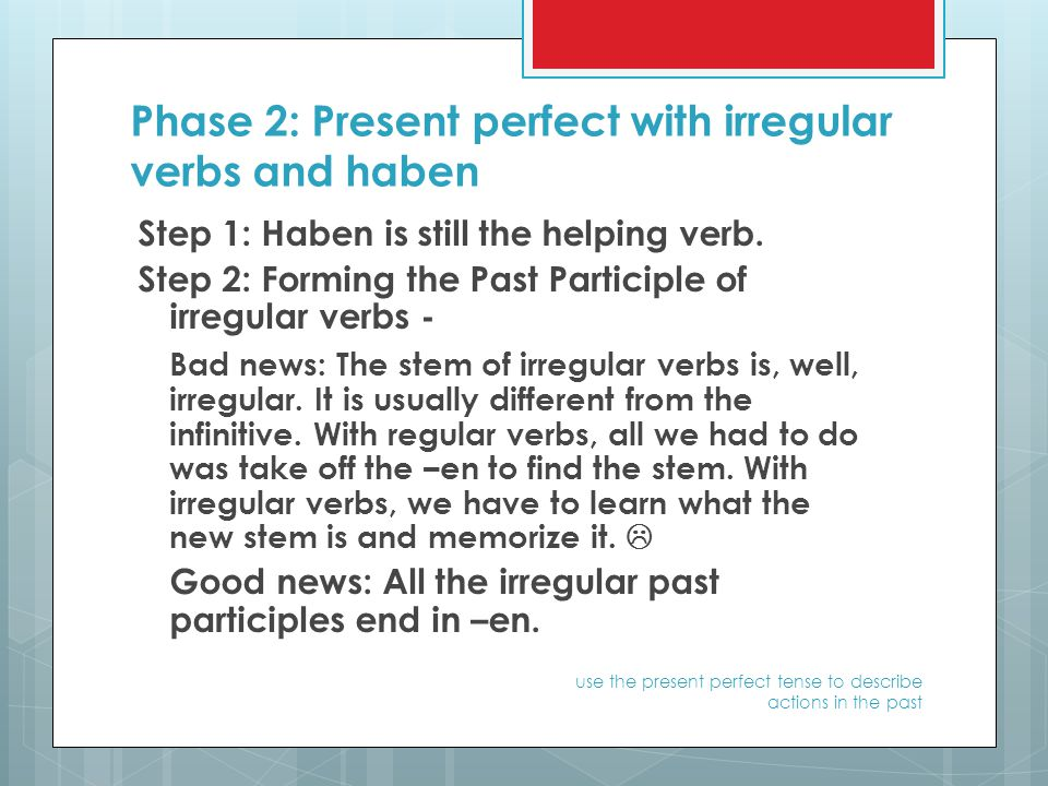 Phase 2: Present perfect with irregular verbs and haben Step 1: Haben is still the helping verb.