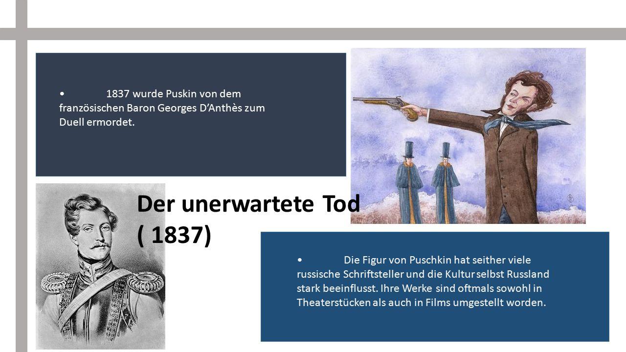 Der unerwartete Tod ( 1837) 1837 wurde Puskin von dem französischen Baron Georges D'Anthès zum Duell ermordet. Die Figur von Puschkin hat seither viel