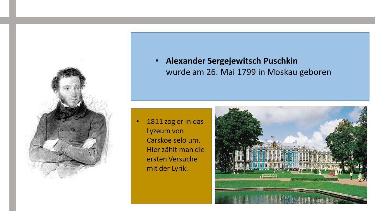 Alexander Sergejewitsch Puschkin wurde am 26. Mai 1799 in Moskau geboren 1811 zog er in das Lyzeum von Carskoe selo um. Hier zählt man die ersten Vers