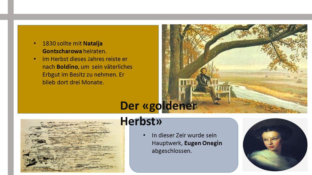 1830 sollte mit Natalja Gontscharowa heiraten. Im Herbst dieses Jahres reiste er nach Boldino, um sein väterliches Erbgut im Besitz zu nehmen. Er blie
