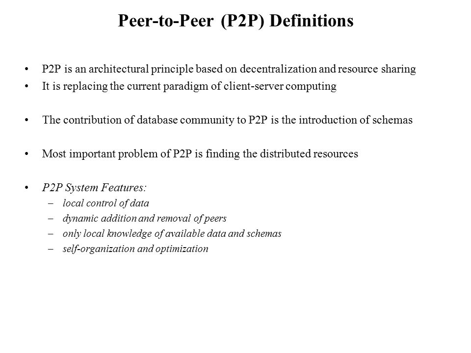 Peer-to-Peer (P2P) Definitions P2P is an architectural principle based on decentralization and resource sharing It is replacing the current paradigm o
