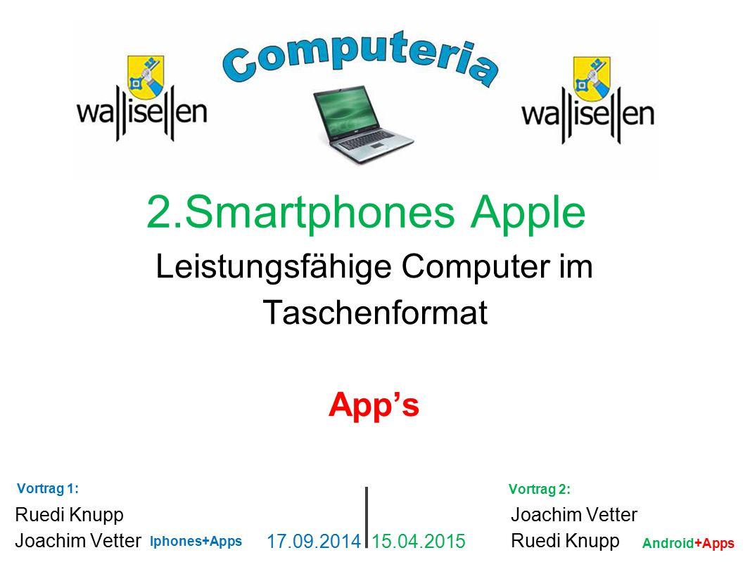 2.Smartphones Apple Leistungsfähige Computer im Taschenformat App's Ruedi Knupp Joachim Vetter 17.09.2014 15.04.2015 Joachim Vetter Ruedi Knupp Iphone