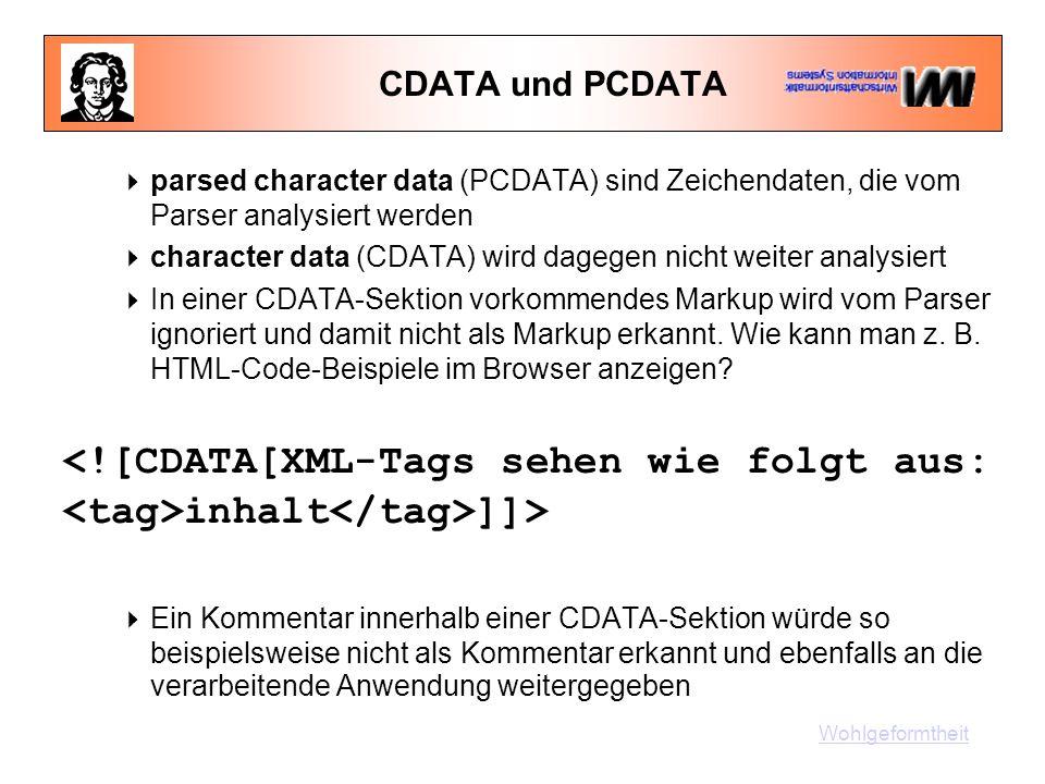 CDATA und PCDATA  parsed character data (PCDATA) sind Zeichendaten, die vom Parser analysiert werden  character data (CDATA) wird dagegen nicht weiter analysiert  In einer CDATA-Sektion vorkommendes Markup wird vom Parser ignoriert und damit nicht als Markup erkannt.