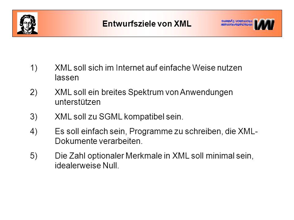 Entwurfsziele von XML 1) XML soll sich im Internet auf einfache Weise nutzen lassen 2) XML soll ein breites Spektrum von Anwendungen unterstützen 3) XML soll zu SGML kompatibel sein.