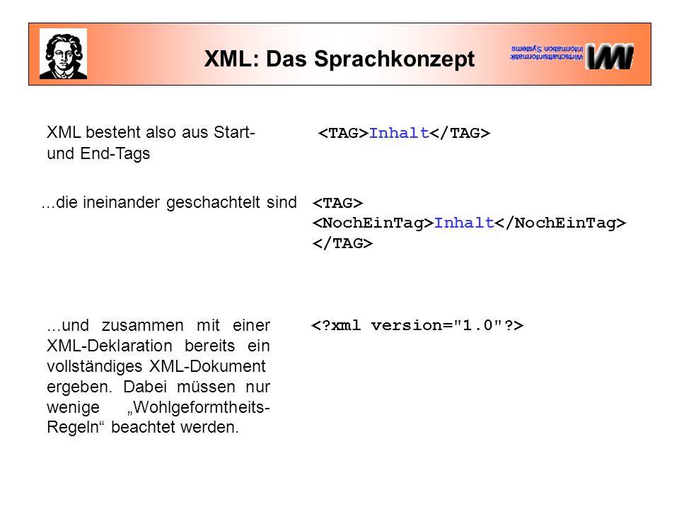 XML: Das Sprachkonzept XML besteht also aus Start- Inhalt und End-Tags...die ineinander geschachtelt sind Inhalt...und zusammen mit einer XML-Deklaration bereits ein vollständiges XML-Dokument ergeben.