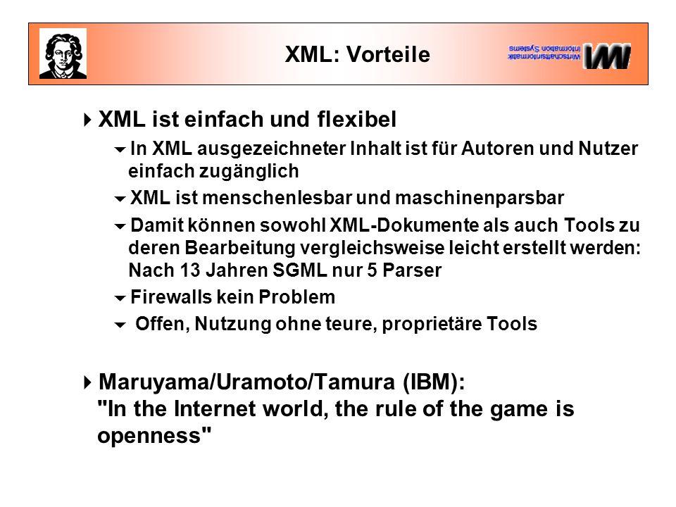 XML: Vorteile  XML ist einfach und flexibel  In XML ausgezeichneter Inhalt ist für Autoren und Nutzer einfach zugänglich  XML ist menschenlesbar und maschinenparsbar  Damit können sowohl XML-Dokumente als auch Tools zu deren Bearbeitung vergleichsweise leicht erstellt werden: Nach 13 Jahren SGML nur 5 Parser  Firewalls kein Problem  Offen, Nutzung ohne teure, proprietäre Tools  Maruyama/Uramoto/Tamura (IBM): In the Internet world, the rule of the game is openness