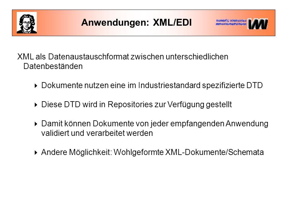 Anwendungen: XML/EDI XML als Datenaustauschformat zwischen unterschiedlichen Datenbeständen  Dokumente nutzen eine im Industriestandard spezifizierte DTD  Diese DTD wird in Repositories zur Verfügung gestellt  Damit können Dokumente von jeder empfangenden Anwendung validiert und verarbeitet werden  Andere Möglichkeit: Wohlgeformte XML-Dokumente/Schemata