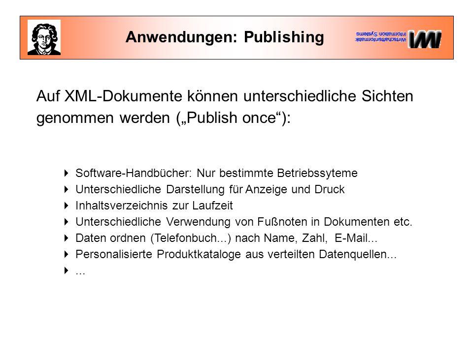 """Anwendungen: Publishing Auf XML-Dokumente können unterschiedliche Sichten genommen werden (""""Publish once ):  Software-Handbücher: Nur bestimmte Betriebssyteme  Unterschiedliche Darstellung für Anzeige und Druck  Inhaltsverzeichnis zur Laufzeit  Unterschiedliche Verwendung von Fußnoten in Dokumenten etc."""
