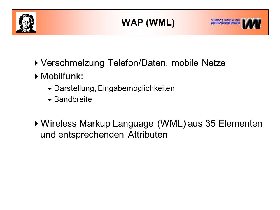 WAP (WML)  Verschmelzung Telefon/Daten, mobile Netze  Mobilfunk:  Darstellung, Eingabemöglichkeiten  Bandbreite  Wireless Markup Language (WML) aus 35 Elementen und entsprechenden Attributen