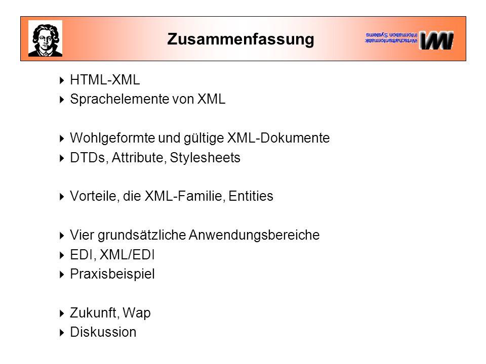 Zusammenfassung  HTML-XML  Sprachelemente von XML  Wohlgeformte und gültige XML-Dokumente  DTDs, Attribute, Stylesheets  Vorteile, die XML-Familie, Entities  Vier grundsätzliche Anwendungsbereiche  EDI, XML/EDI  Praxisbeispiel  Zukunft, Wap  Diskussion
