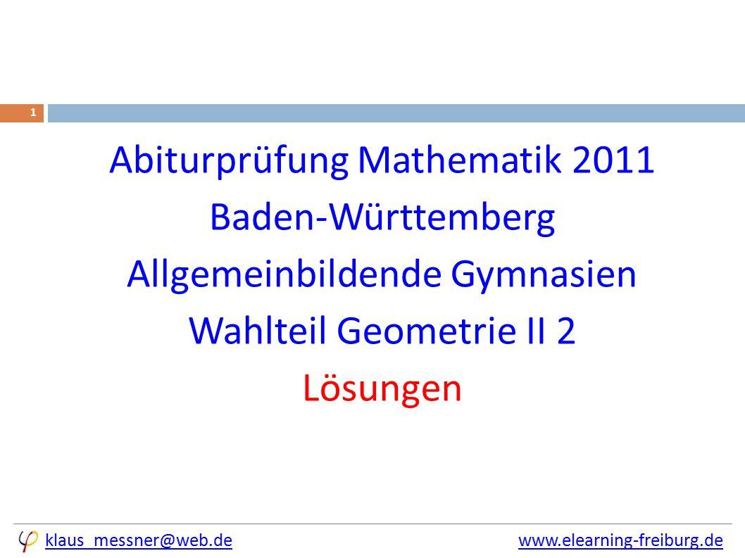 klaus_messner@web.deklaus_messner@web.de www.elearning-freiburg.dewww.elearning-freiburg.de 1 Abiturprüfung Mathematik 2011 Baden-Württemberg Allgemeinbildende Gymnasien Wahlteil Geometrie II 2 Lösungen