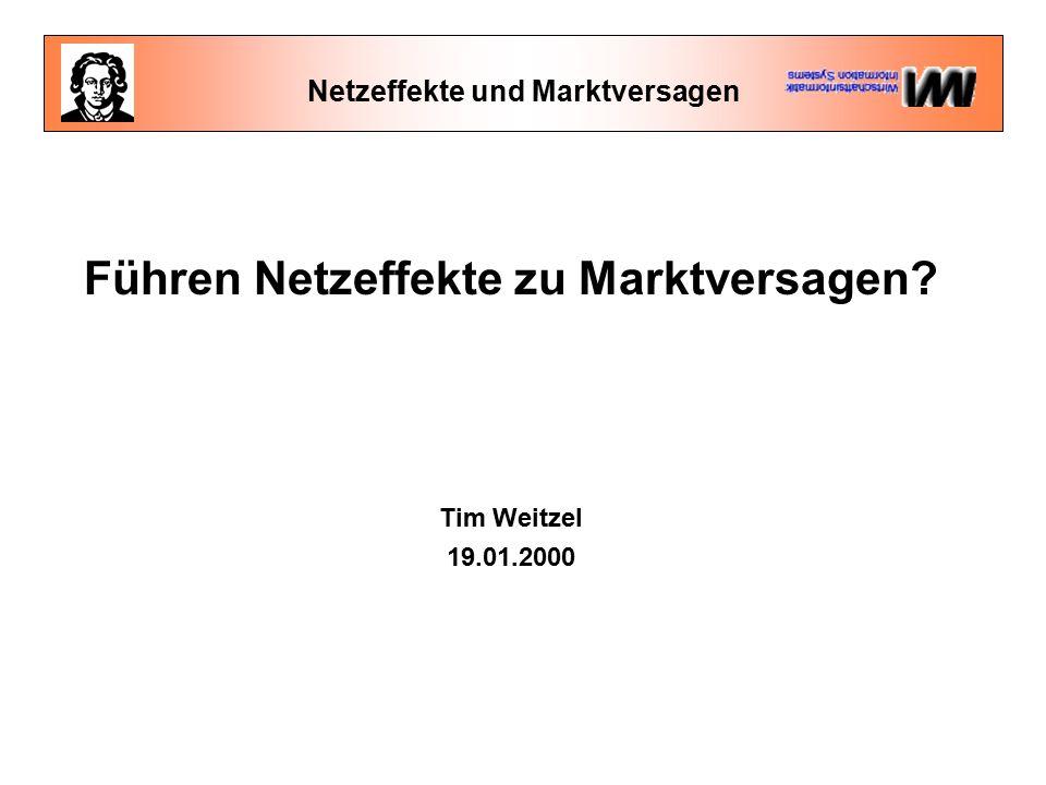 Netzeffekte und Marktversagen Führen Netzeffekte zu Marktversagen? Tim Weitzel 19.01.2000