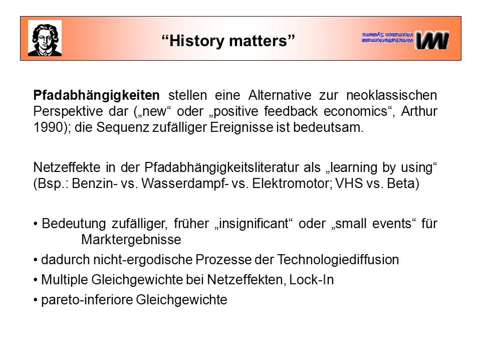 """History matters Pfadabhängigkeiten stellen eine Alternative zur neoklassischen Perspektive dar (""""new oder """"positive feedback economics , Arthur 1990); die Sequenz zufälliger Ereignisse ist bedeutsam."""