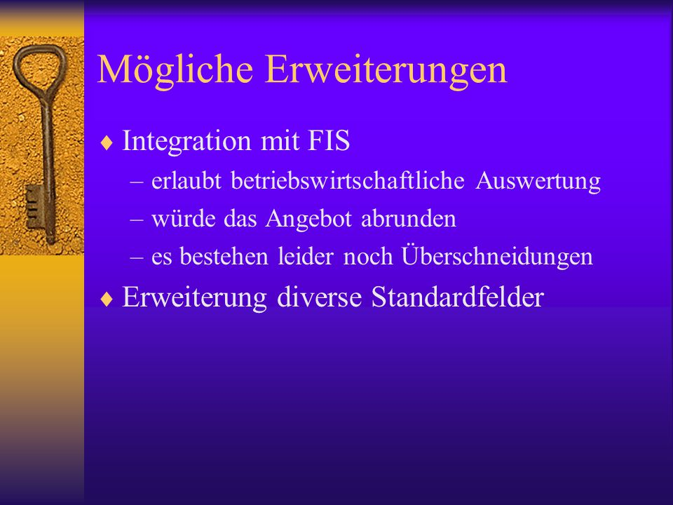 Mögliche Erweiterungen  Integration mit FIS –erlaubt betriebswirtschaftliche Auswertung –würde das Angebot abrunden –es bestehen leider noch Überschneidungen  Erweiterung diverse Standardfelder