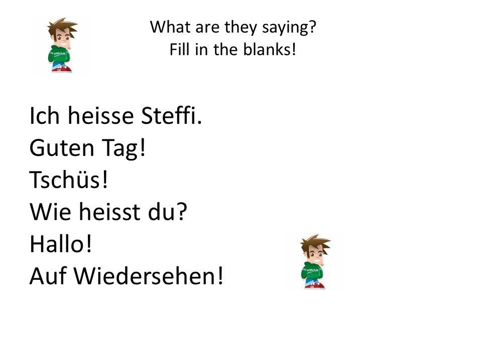 What are they saying? Fill in the blanks! Ich heisse Steffi. Guten Tag! Tschüs! Wie heisst du? Hallo! Auf Wiedersehen!