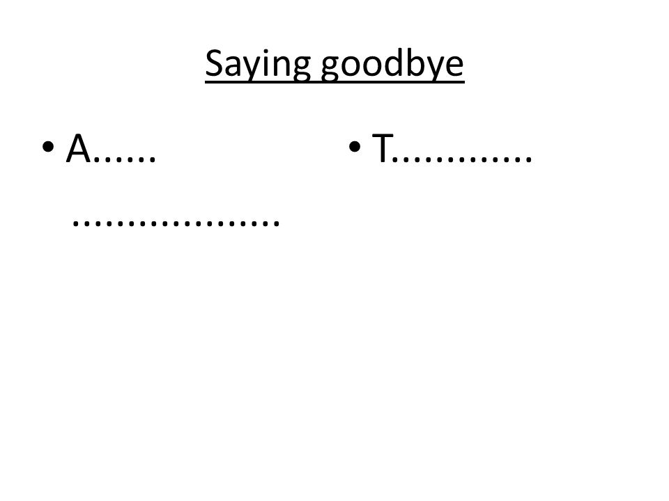 Saying goodbye A......................... T.............