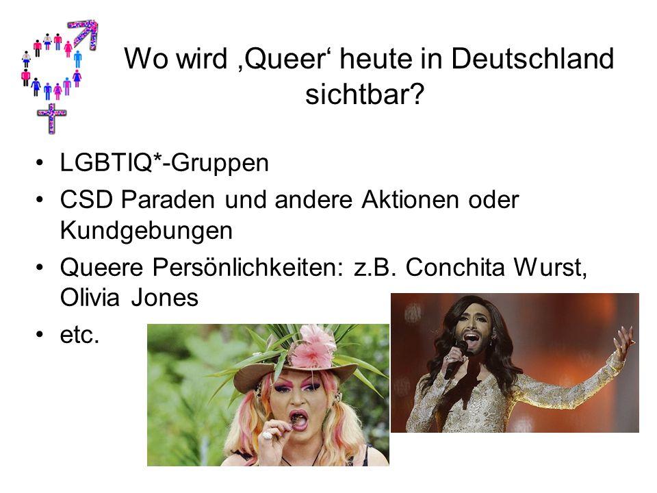 Wo wird 'Queer' heute in Deutschland sichtbar? LGBTIQ*-Gruppen CSD Paraden und andere Aktionen oder Kundgebungen Queere Persönlichkeiten: z.B. Conchit