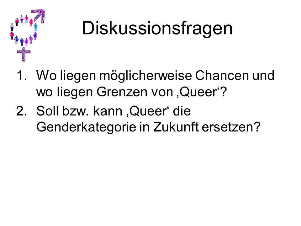 Diskussionsfragen 1.Wo liegen möglicherweise Chancen und wo liegen Grenzen von 'Queer'? 2.Soll bzw. kann 'Queer' die Genderkategorie in Zukunft ersetz