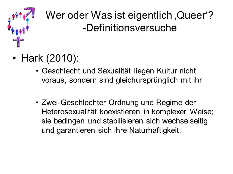 Wer oder Was ist eigentlich 'Queer'? -Definitionsversuche Hark (2010): Geschlecht und Sexualität liegen Kultur nicht voraus, sondern sind gleichursprü