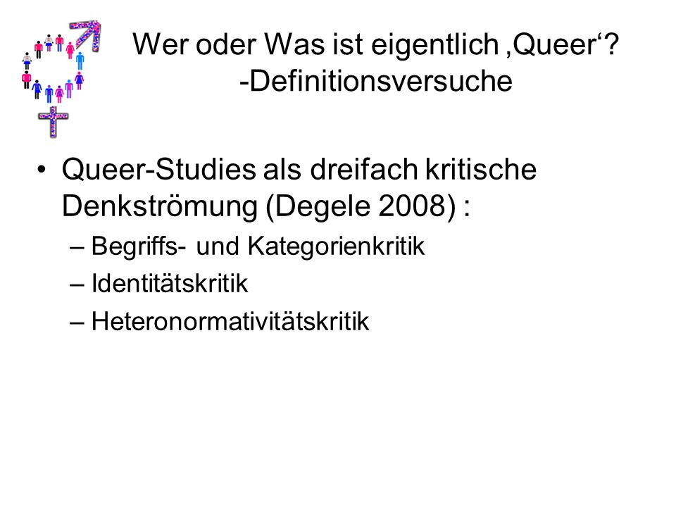 Wer oder Was ist eigentlich 'Queer'? -Definitionsversuche Queer-Studies als dreifach kritische Denkströmung (Degele 2008) : –Begriffs- und Kategorienk