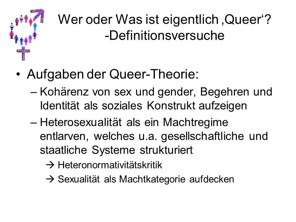 Wer oder Was ist eigentlich 'Queer'? -Definitionsversuche Aufgaben der Queer-Theorie: –Kohärenz von sex und gender, Begehren und Identität als soziale