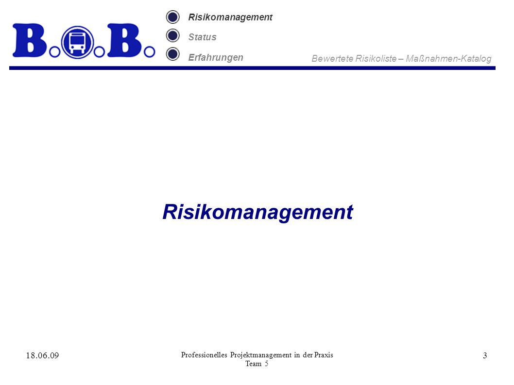 18.06.09 Professionelles Projektmanagement in der Praxis Team 5 3 Risikomanagement Status Erfahrungen Risikomanagement Bewertete Risikoliste – Maßnahmen-Katalog