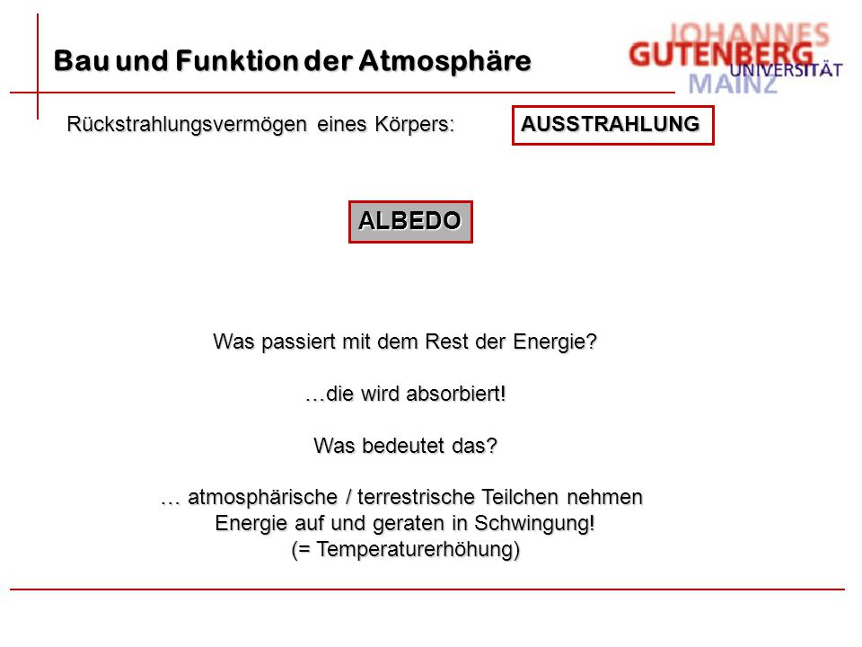 Bau und Funktion der Atmosphäre AUSSTRAHLUNG Rückstrahlungsvermögen eines Körpers: ALBEDO Was passiert mit dem Rest der Energie? …die wird absorbiert!