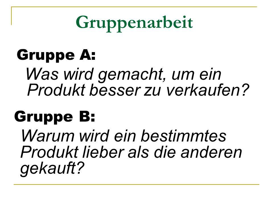 Gruppenarbeit Gruppe A: Was wird gemacht, um ein Produkt besser zu verkaufen? Gruppe B: Warum wird ein bestimmtes Produkt lieber als die anderen gekau