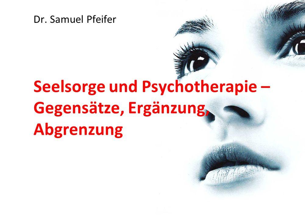 Seelsorge und Psychotherapie – Gegensätze, Ergänzung, Abgrenzung Dr. Samuel Pfeifer
