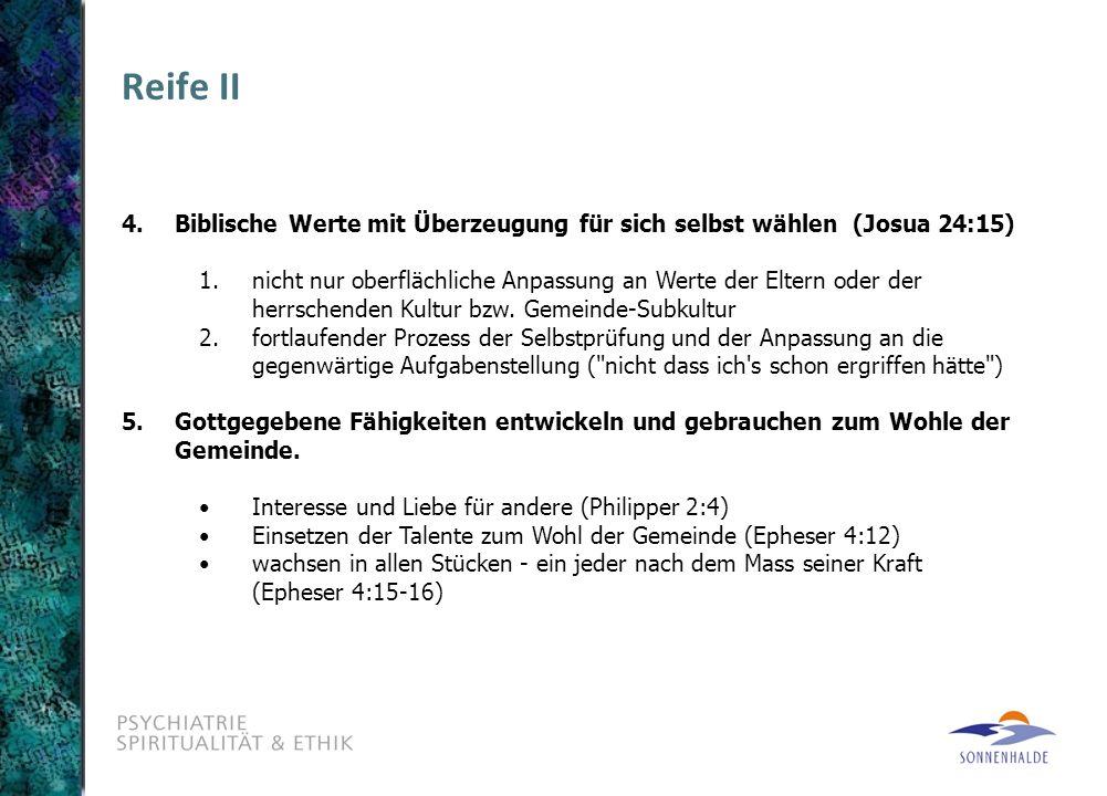 Reife II 4. Biblische Werte mit Überzeugung für sich selbst wählen (Josua 24:15) 1.nicht nur oberflächliche Anpassung an Werte der Eltern oder der her