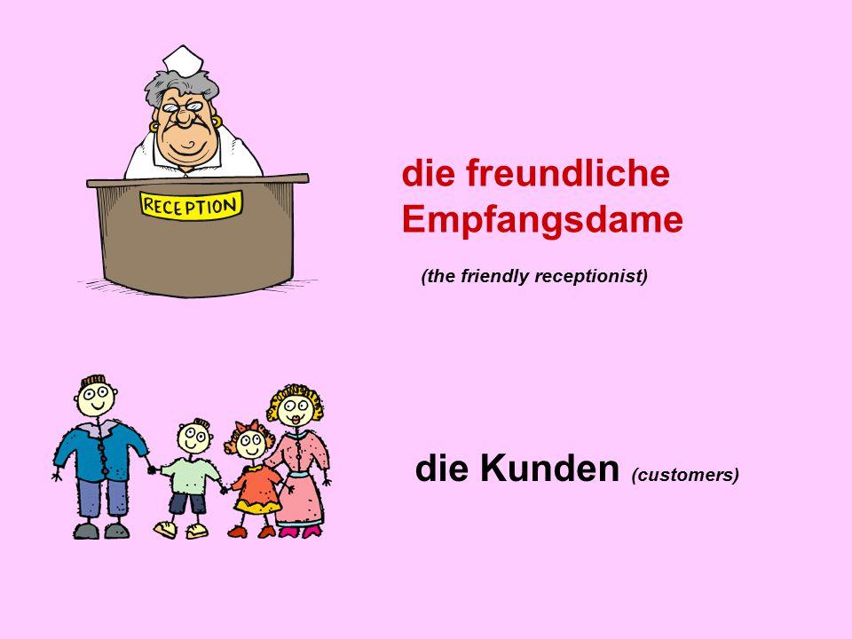 die freundliche Empfangsdame die Kunden (customers) (the friendly receptionist)