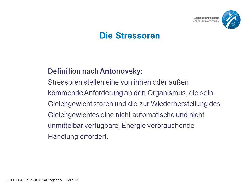 Die Stressoren 2.1 P-HKS Folie 2007 Salutogenese - Folie 18 Definition nach Antonovsky: Stressoren stellen eine von innen oder außen kommende Anforder