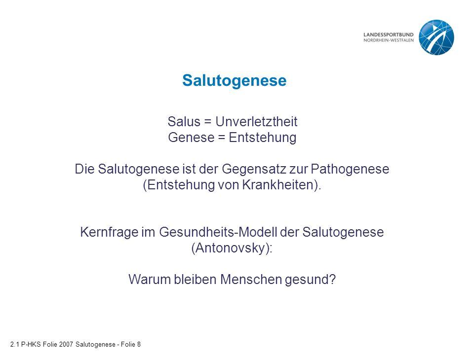 Salutogenese 2.1 P-HKS Folie 2007 Salutogenese - Folie 8 Salus = Unverletztheit Genese = Entstehung Die Salutogenese ist der Gegensatz zur Pathogenese