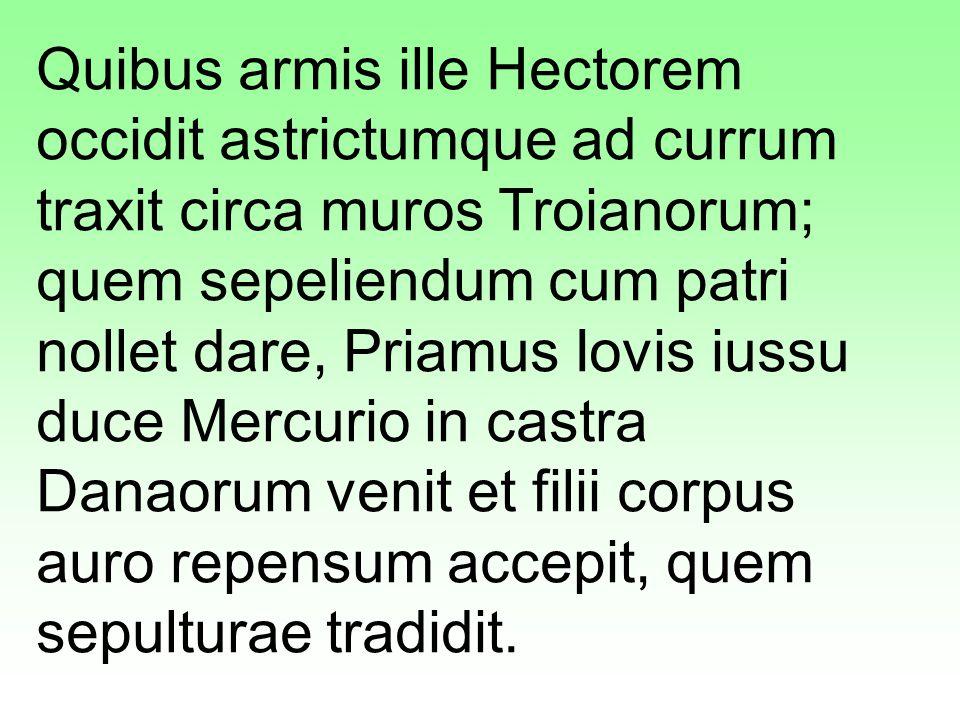 Quibus armis ille Hectorem occidit astrictumque ad currum traxit circa muros Troianorum; quem sepeliendum cum patri nollet dare, Priamus Iovis iussu duce Mercurio in castra Danaorum venit et filii corpus auro repensum accepit, quem sepulturae tradidit.
