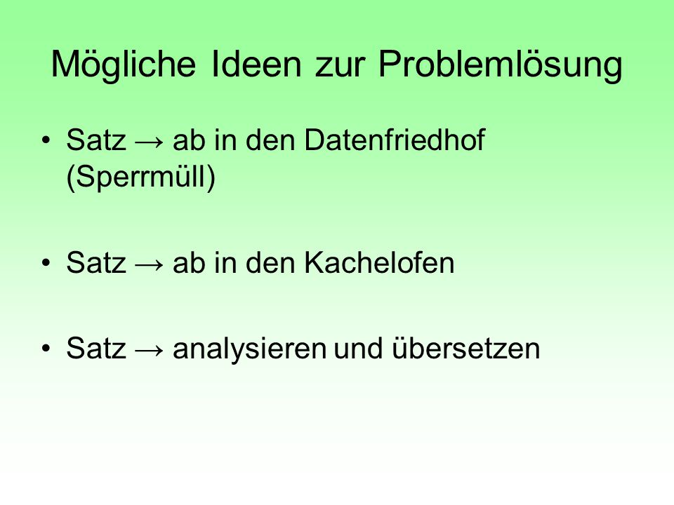 Mögliche Ideen zur Problemlösung Satz → ab in den Datenfriedhof (Sperrmüll) Satz → ab in den Kachelofen Satz → analysieren und übersetzen