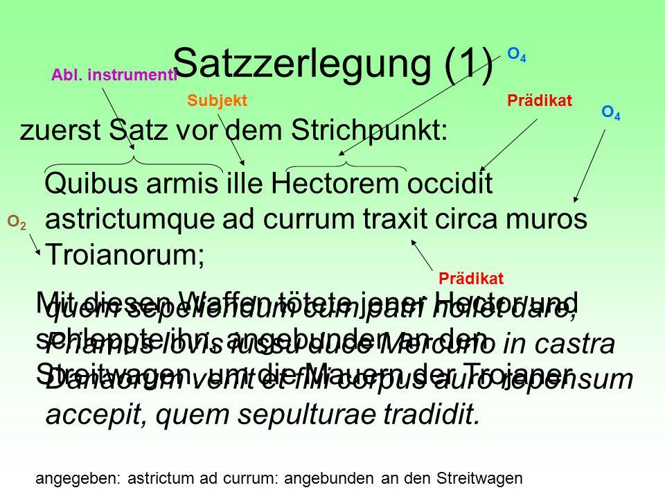 Satzzerlegung (1) zuerst Satz vor dem Strichpunkt: Quibus armis ille Hectorem occidit astrictumque ad currum traxit circa muros Troianorum; quem sepel