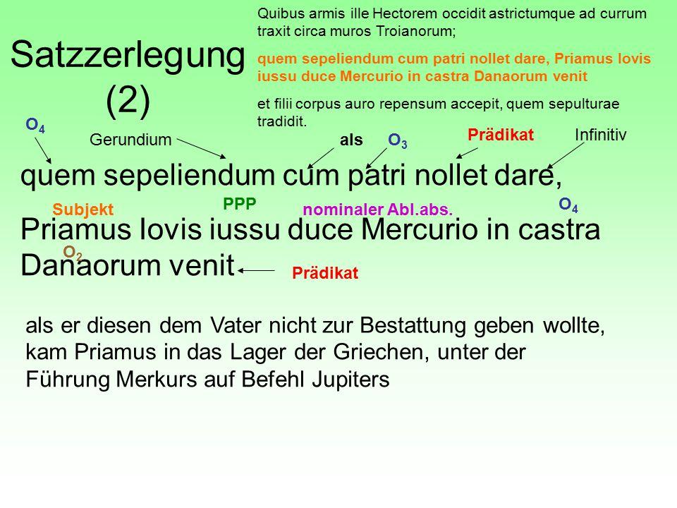 Satzzerlegung (2) quem sepeliendum cum patri nollet dare, Priamus Iovis iussu duce Mercurio in castra Danaorum venit Quibus armis ille Hectorem occidit astrictumque ad currum traxit circa muros Troianorum; quem sepeliendum cum patri nollet dare, Priamus Iovis iussu duce Mercurio in castra Danaorum venit et filii corpus auro repensum accepit, quem sepulturae tradidit.