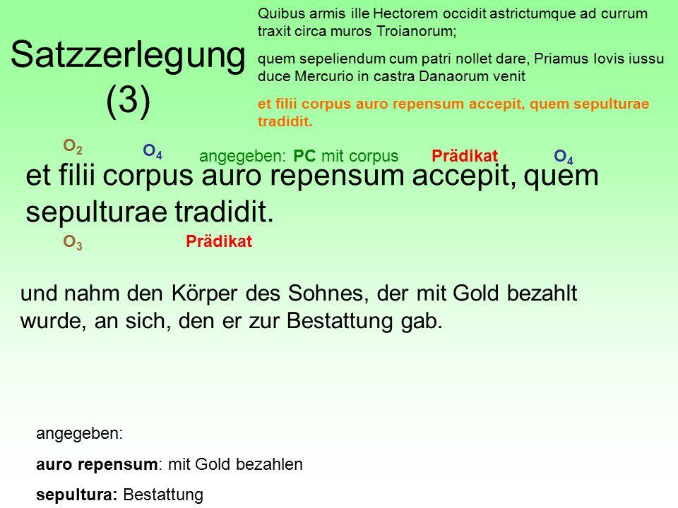 Satzzerlegung (3) Quibus armis ille Hectorem occidit astrictumque ad currum traxit circa muros Troianorum; quem sepeliendum cum patri nollet dare, Pri