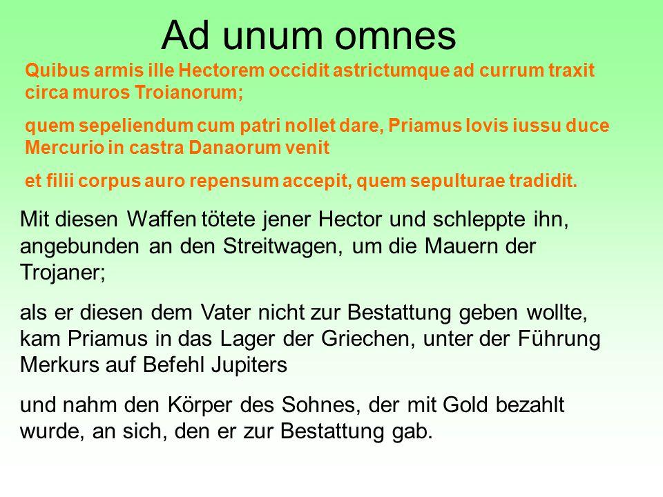 Ad unum omnes Quibus armis ille Hectorem occidit astrictumque ad currum traxit circa muros Troianorum; quem sepeliendum cum patri nollet dare, Priamus