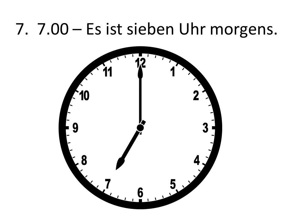 7. 7.00 – Es ist sieben Uhr morgens.