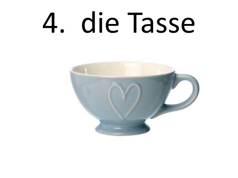 4. die Tasse